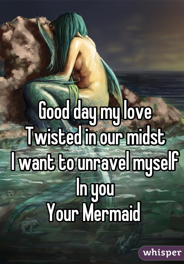 Good day my love  Twisted in our midst  I want to unravel myself  In you  Your Mermaid