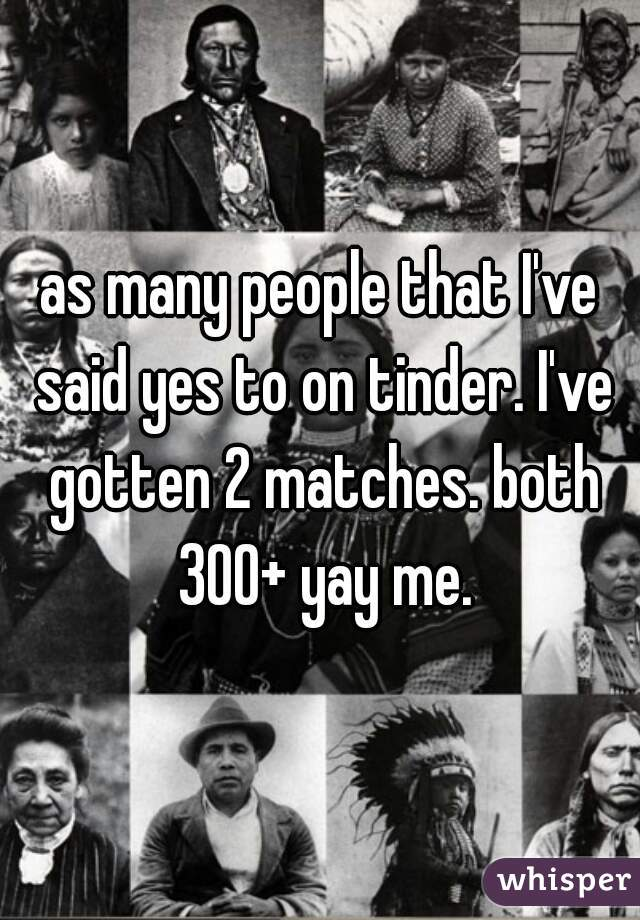 as many people that I've said yes to on tinder. I've gotten 2 matches. both 300+ yay me.