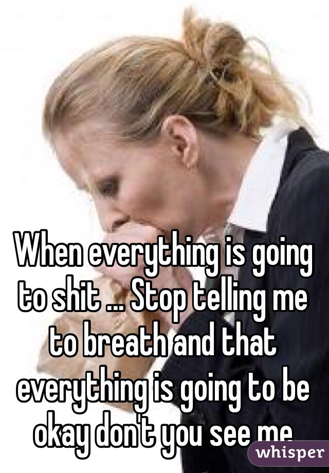 When everything is going to shit ... Stop telling me to breath and that everything is going to be okay don't you see me