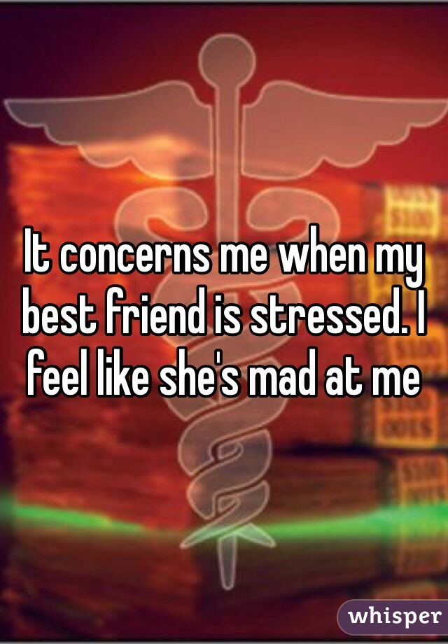 It concerns me when my best friend is stressed. I feel like she's mad at me