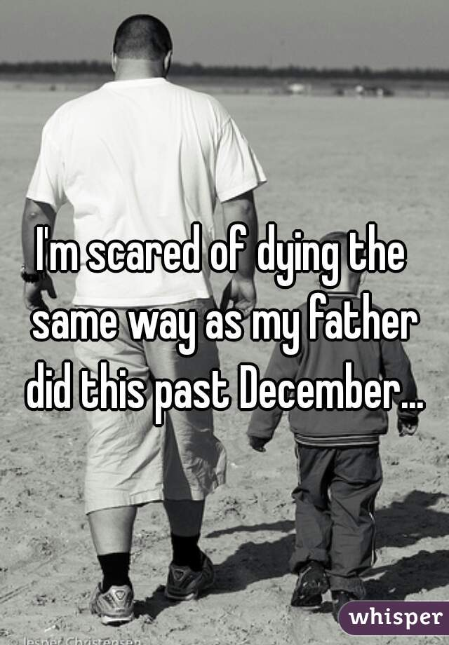 I'm scared of dying the same way as my father did this past December...