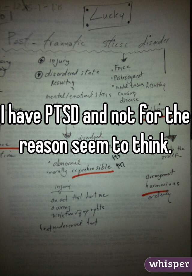 I have PTSD and not for the reason seem to think.