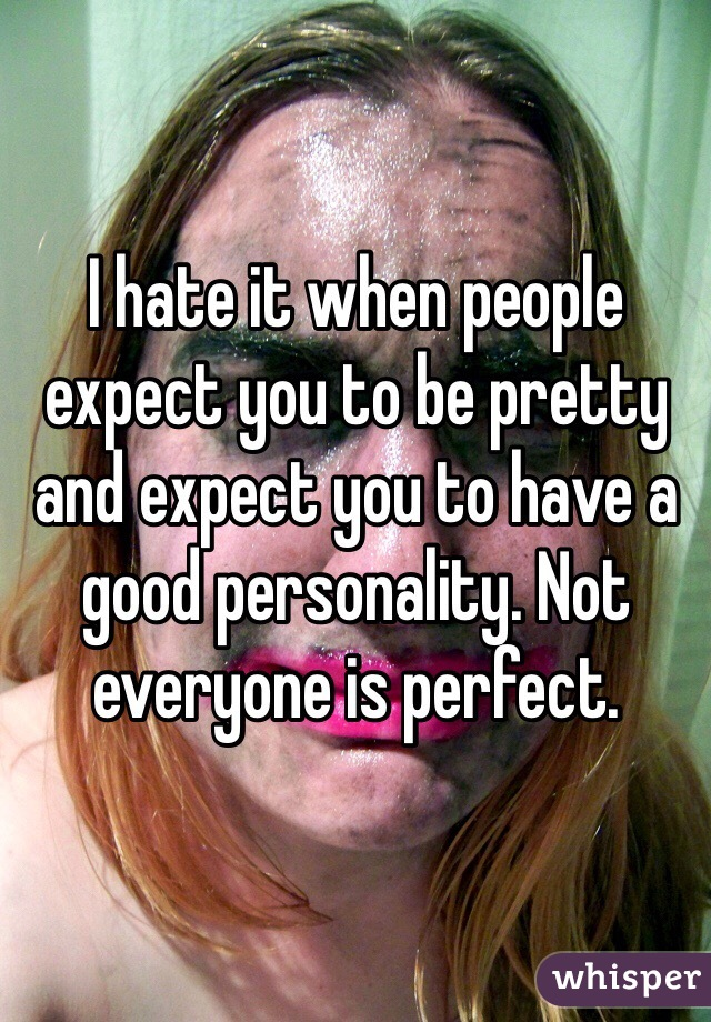 I hate it when people expect you to be pretty and expect you to have a good personality. Not everyone is perfect.