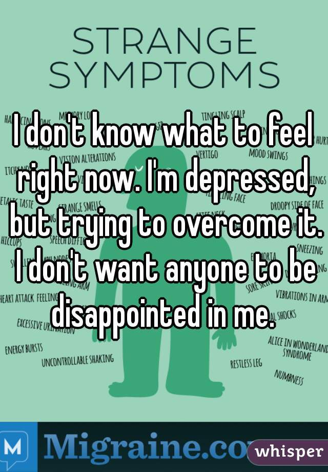 I don't know what to feel right now. I'm depressed, but trying to overcome it. I don't want anyone to be disappointed in me.
