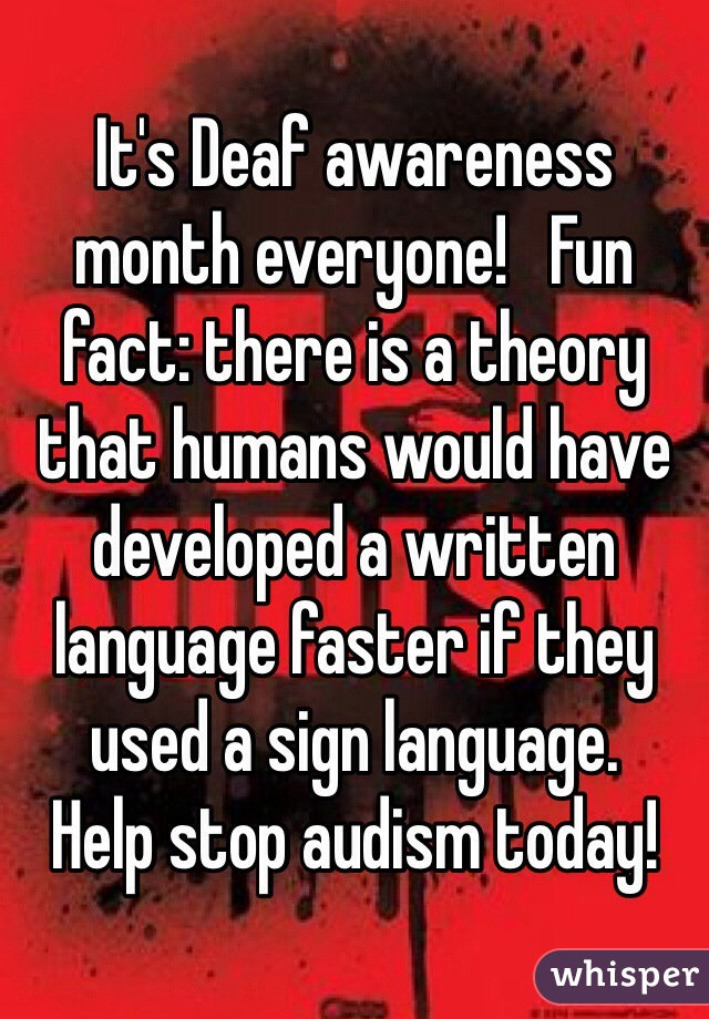 It's Deaf awareness month everyone!   Fun fact: there is a theory that humans would have developed a written language faster if they used a sign language.   Help stop audism today!