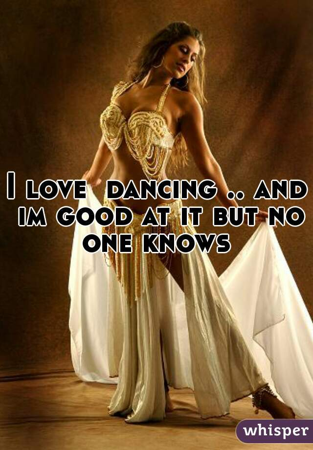 I love  dancing .. and im good at it but no one knows