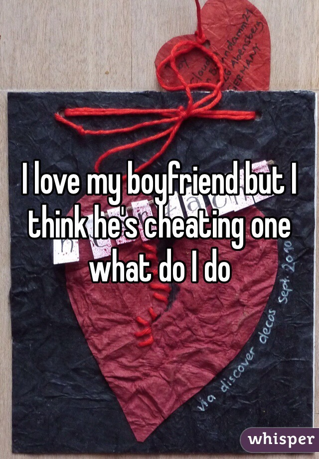 I love my boyfriend but I think he's cheating one what do I do