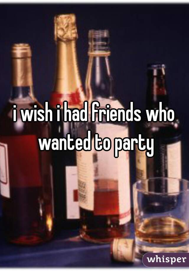 i wish i had friends who wanted to party