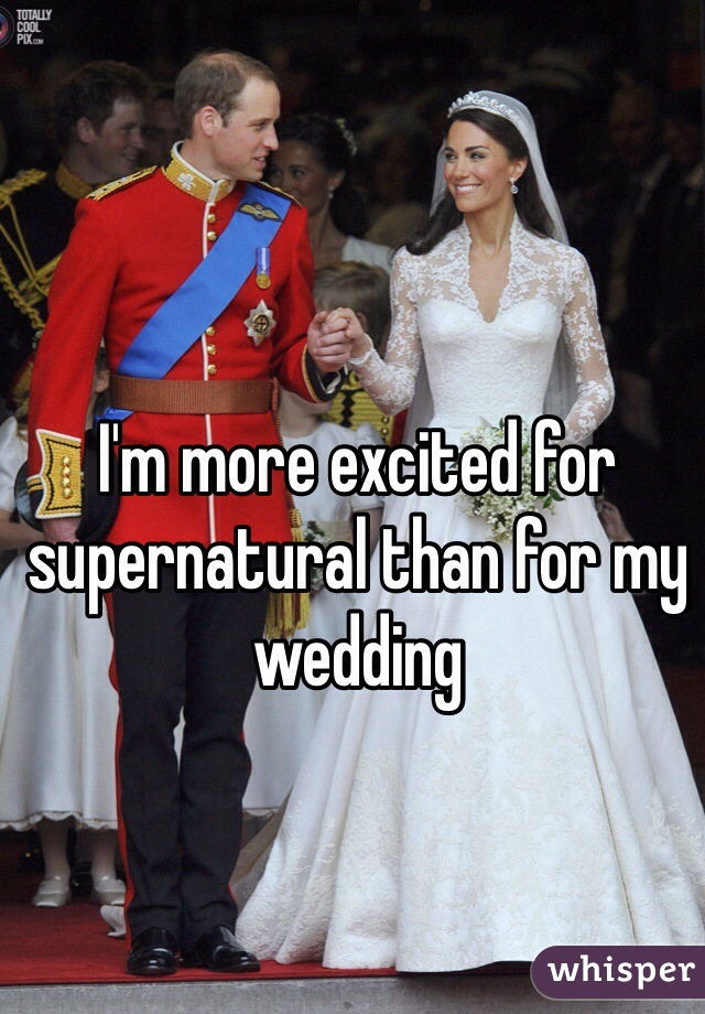 I'm more excited for supernatural than for my wedding