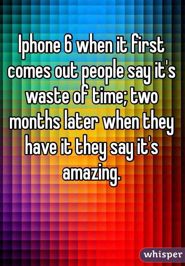 Iphone 6 when it first comes out people say it's waste of time; two months later when they have it they say it's amazing.