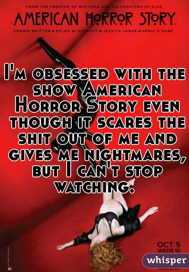 I'm obsessed with the show American Horror Story even though it scares the shit out of me and gives me nightmares, but I can't stop watching.