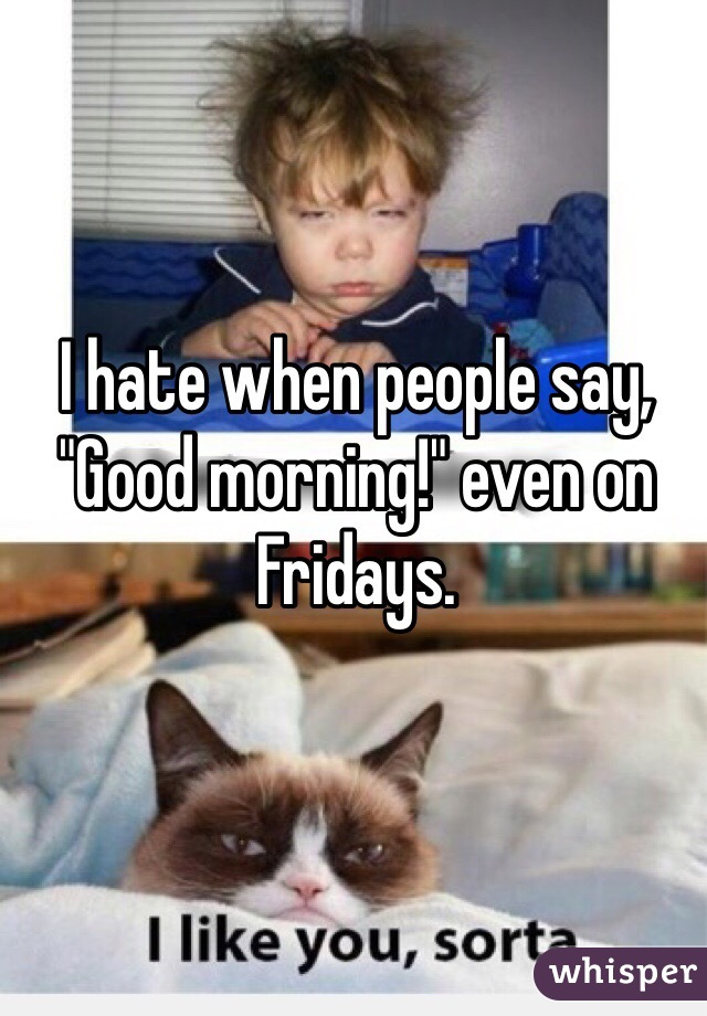 "I hate when people say, ""Good morning!"" even on Fridays."