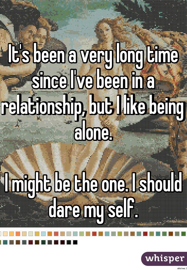 It's been a very long time since I've been in a relationship, but I like being alone.   I might be the one. I should dare my self.