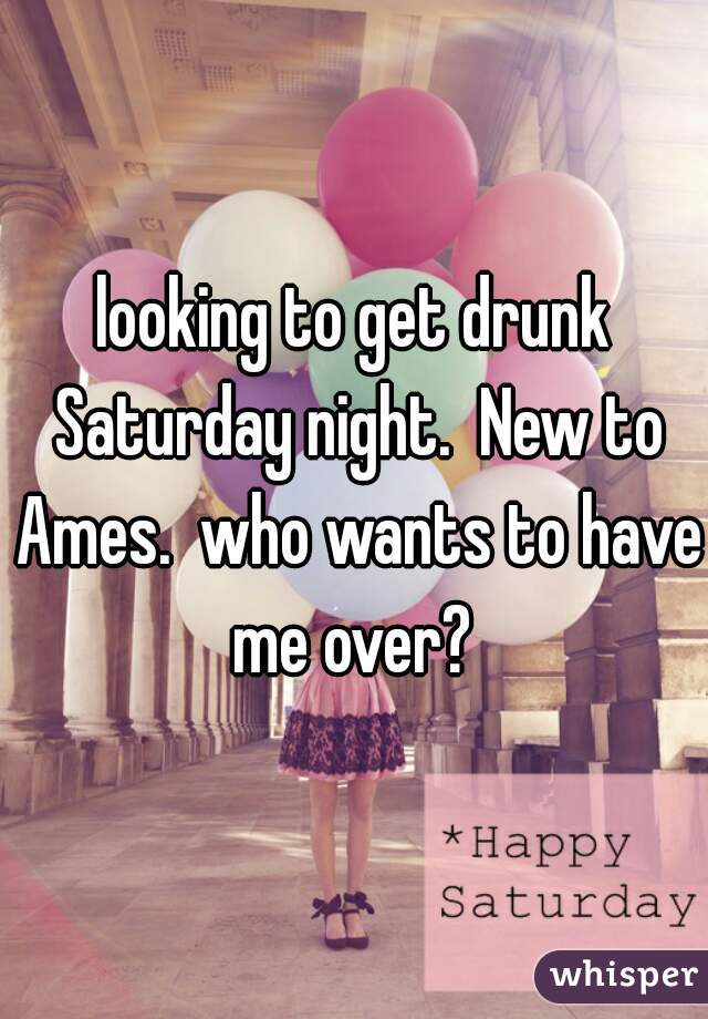 looking to get drunk Saturday night.  New to Ames.  who wants to have me over?