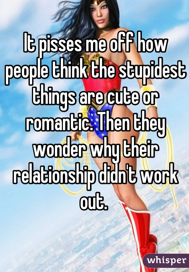 It pisses me off how people think the stupidest things are cute or romantic. Then they wonder why their relationship didn't work out.