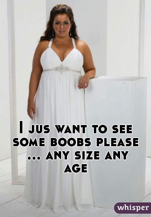 I jus want to see some boobs please  ... any size any age