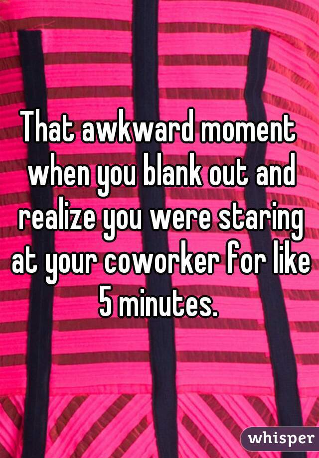 That awkward moment when you blank out and realize you were staring at your coworker for like 5 minutes.