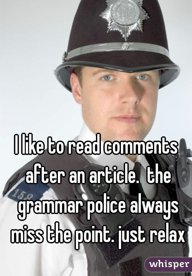 I like to read comments after an article.  the grammar police always miss the point. just relax