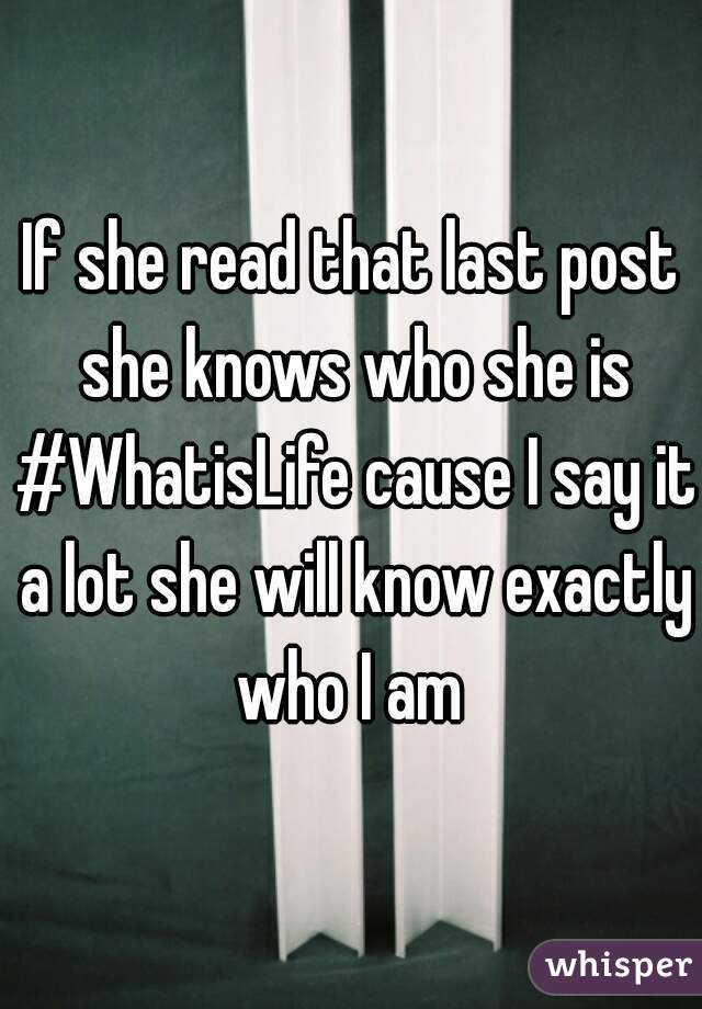 If she read that last post she knows who she is #WhatisLife cause I say it a lot she will know exactly who I am