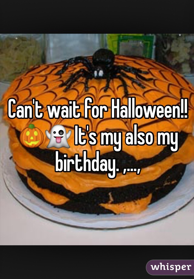 Can't wait for Halloween!! 🎃👻 It's my also my birthday. ,...,