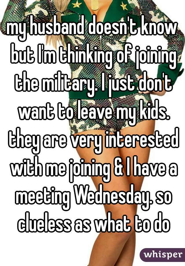 my husband doesn't know but I'm thinking of joining the military. I just don't want to leave my kids. they are very interested with me joining & I have a meeting Wednesday. so clueless as what to do