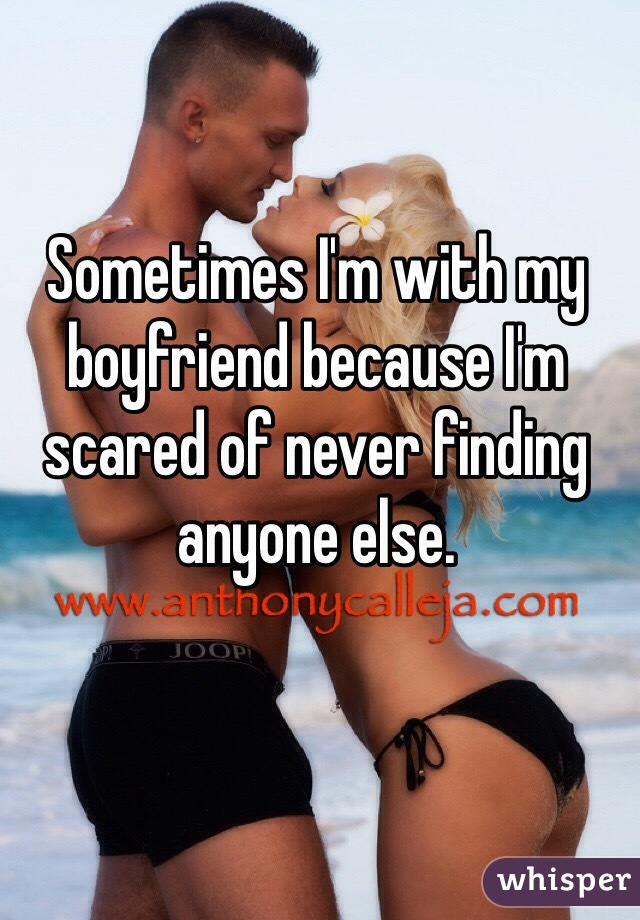 Sometimes I'm with my boyfriend because I'm scared of never finding anyone else.