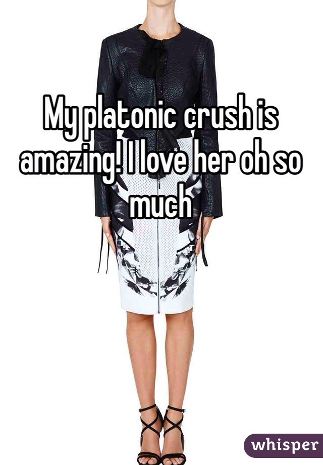 My platonic crush is amazing! I love her oh so much
