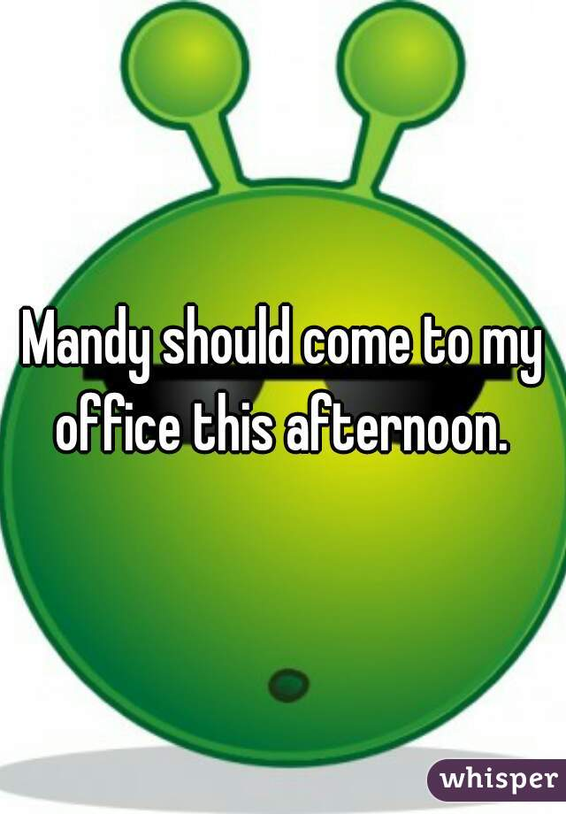 Mandy should come to my office this afternoon.