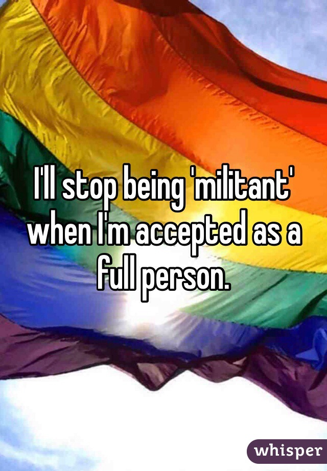 I'll stop being 'militant' when I'm accepted as a full person.