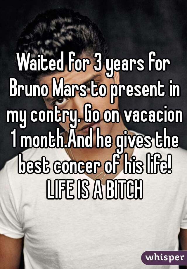 Waited for 3 years for Bruno Mars to present in my contry. Go on vacacion 1 month.And he gives the best concer of his life! LIFE IS A BITCH