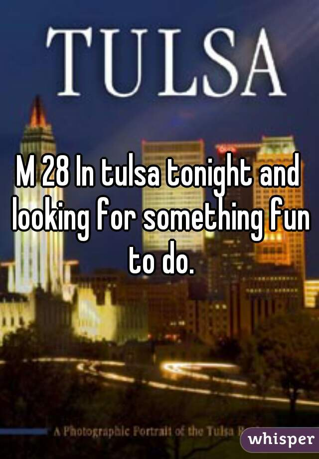 M 28 In tulsa tonight and looking for something fun to do.