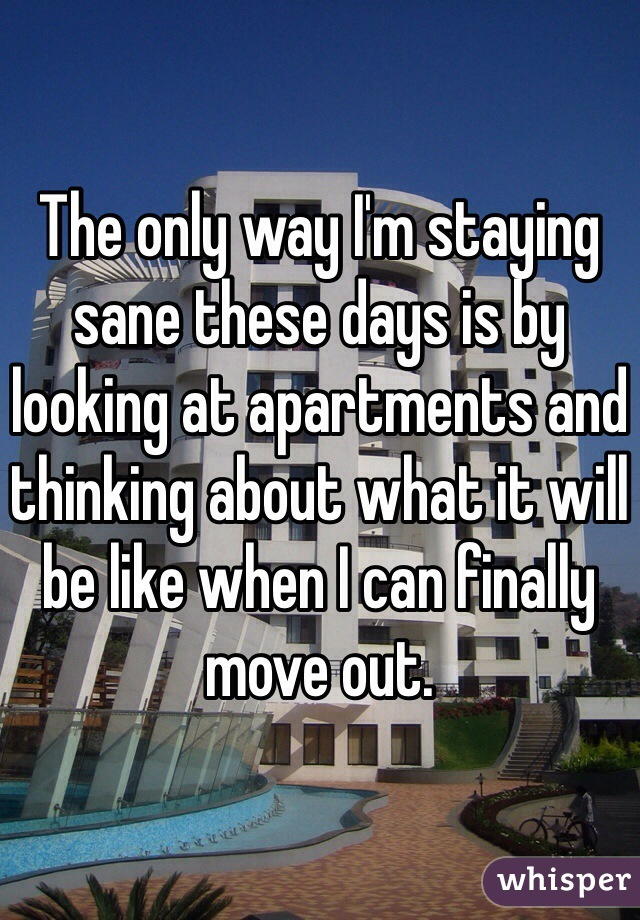 The only way I'm staying sane these days is by looking at apartments and thinking about what it will be like when I can finally move out.
