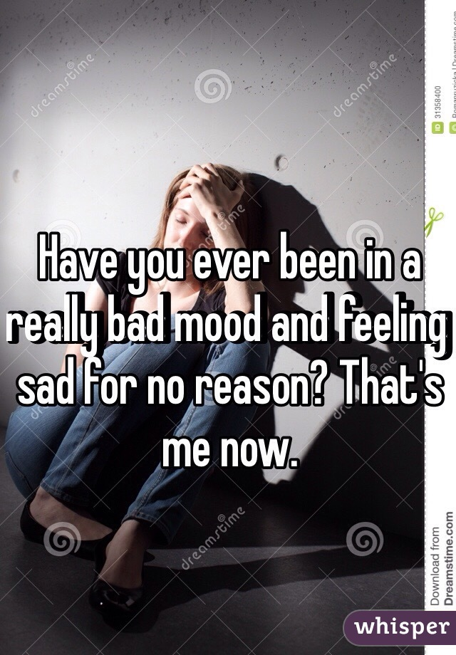 Have you ever been in a really bad mood and feeling sad for no reason? That's me now.