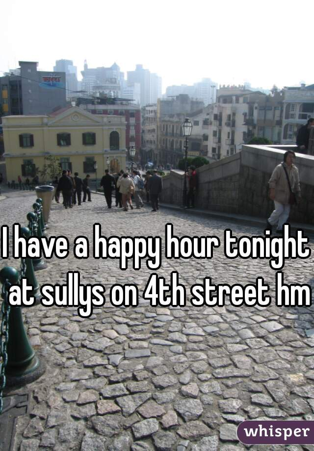 I have a happy hour tonight at sullys on 4th street hmu