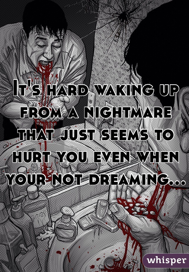 It's hard waking up from a nightmare that just seems to hurt you even when your not dreaming...