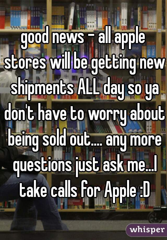 good news - all apple stores will be getting new shipments ALL day so ya don't have to worry about being sold out.... any more questions just ask me...I take calls for Apple :D