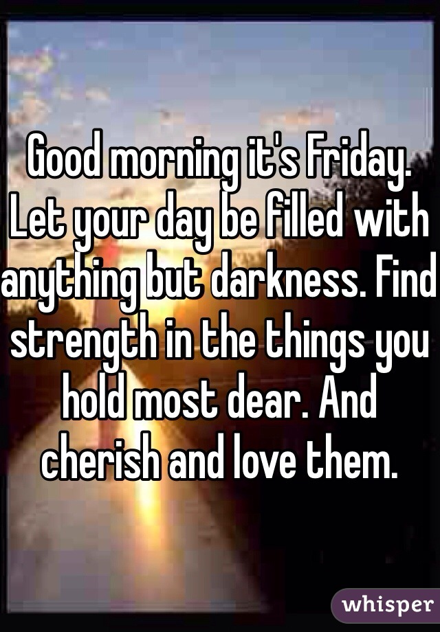Good morning it's Friday. Let your day be filled with anything but darkness. Find strength in the things you hold most dear. And cherish and love them.