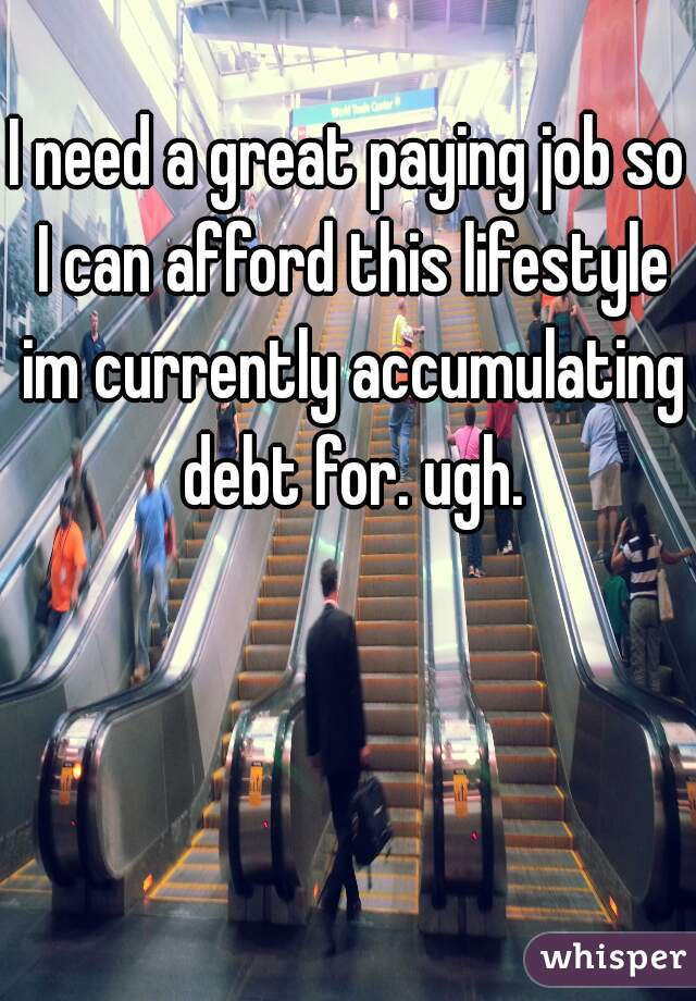 I need a great paying job so I can afford this lifestyle im currently accumulating debt for. ugh.