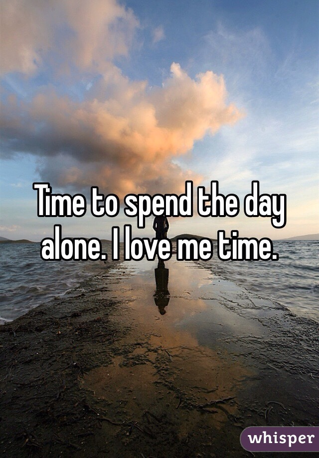 Time to spend the day alone. I love me time.