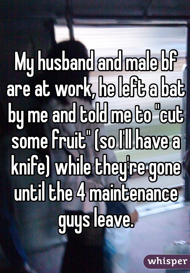 """My husband and male bf are at work, he left a bat by me and told me to """"cut some fruit"""" (so I'll have a knife) while they're gone until the 4 maintenance guys leave."""
