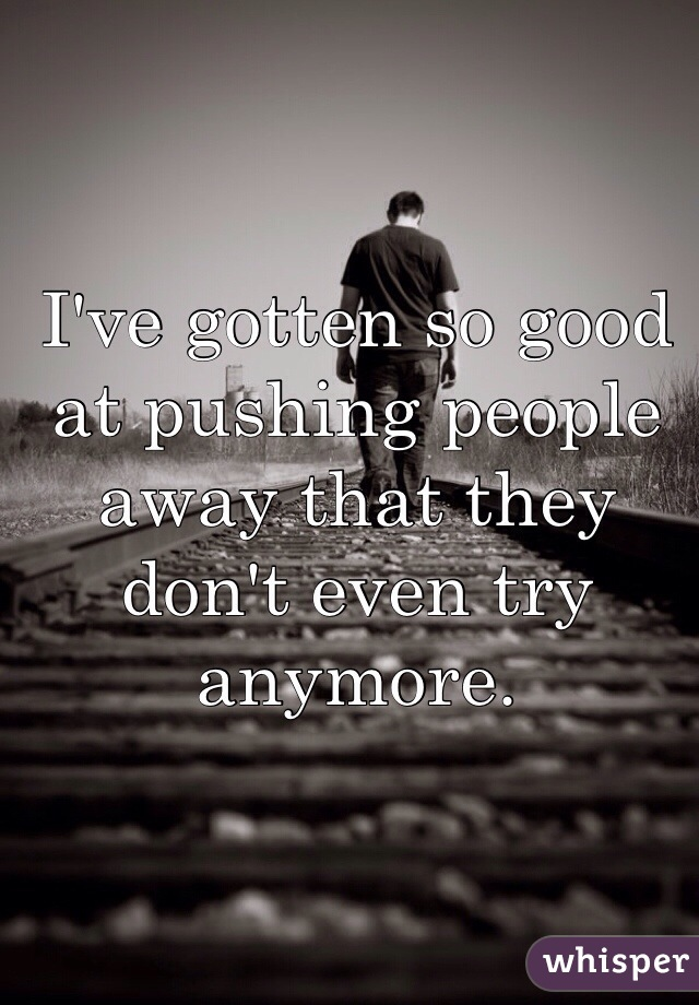 I've gotten so good at pushing people away that they don't even try anymore.
