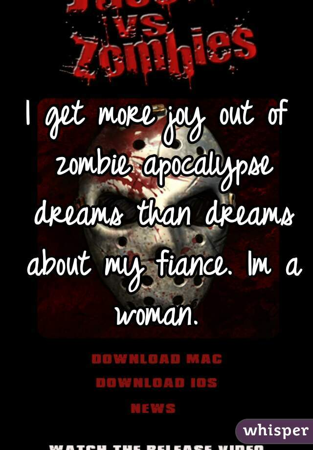 I get more joy out of zombie apocalypse dreams than dreams about my fiance. Im a woman.