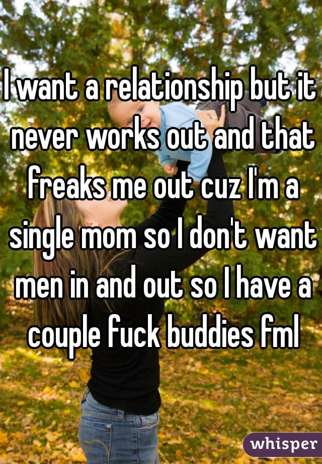 I want a relationship but it never works out and that freaks me out cuz I'm a single mom so I don't want men in and out so I have a couple fuck buddies fml