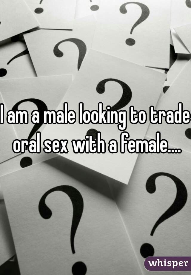 I am a male looking to trade oral sex with a female....