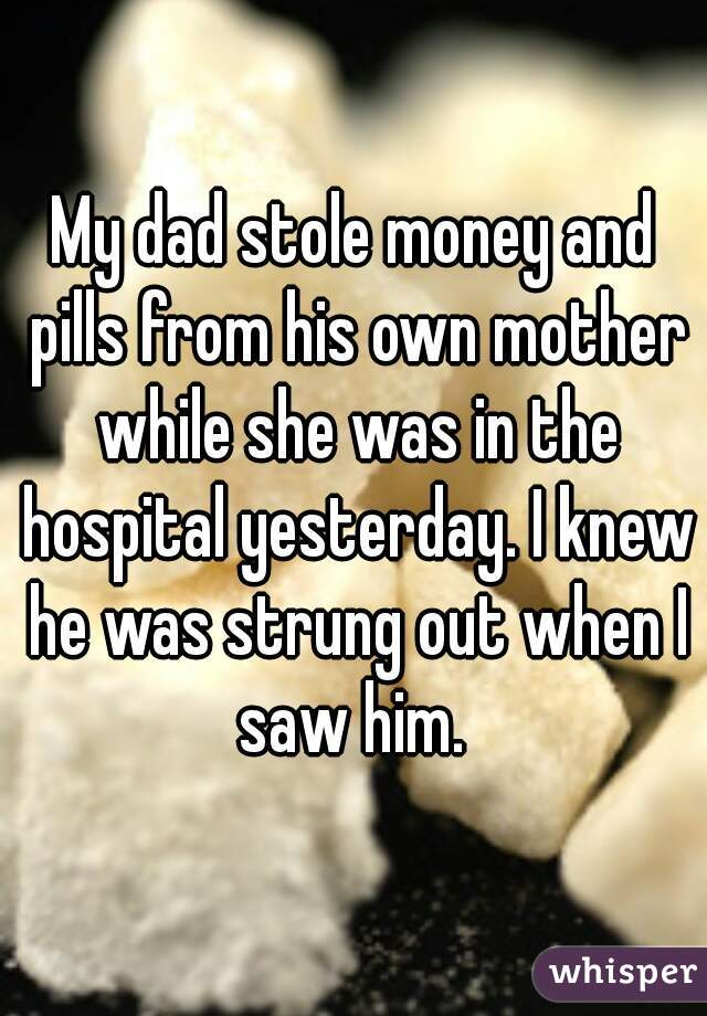 My dad stole money and pills from his own mother while she was in the hospital yesterday. I knew he was strung out when I saw him.