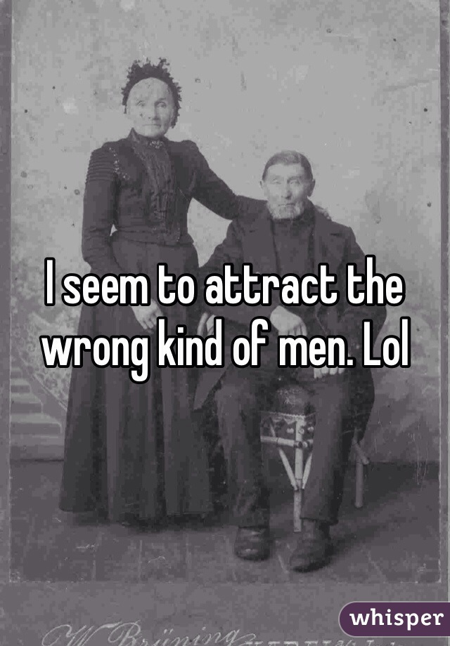 I seem to attract the wrong kind of men. Lol