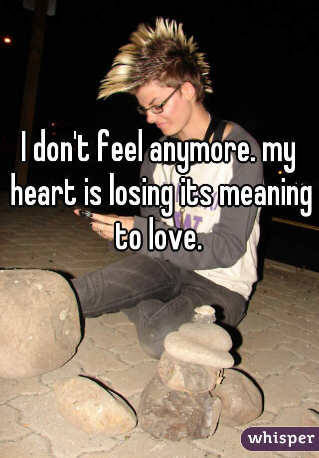 I don't feel anymore. my heart is losing its meaning to love.