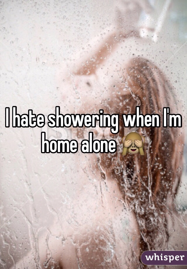 I hate showering when I'm home alone 🙈