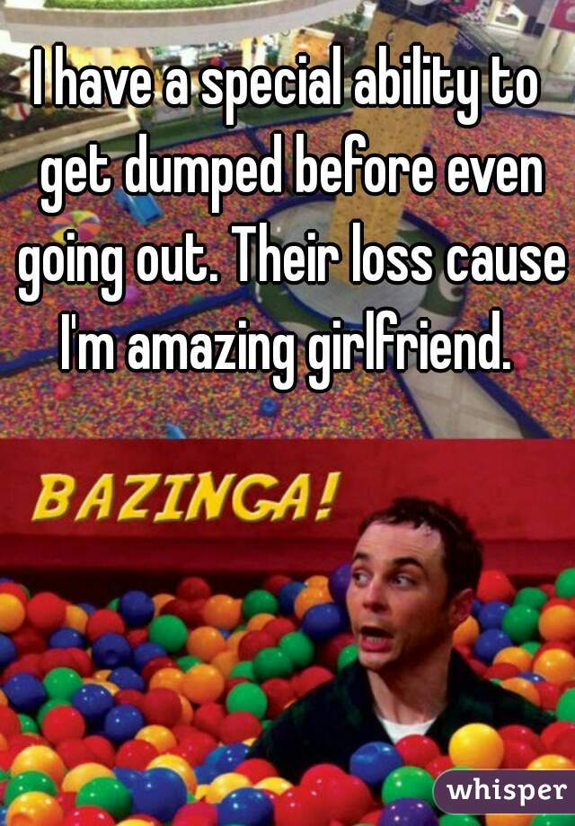 I have a special ability to get dumped before even going out. Their loss cause I'm amazing girlfriend.