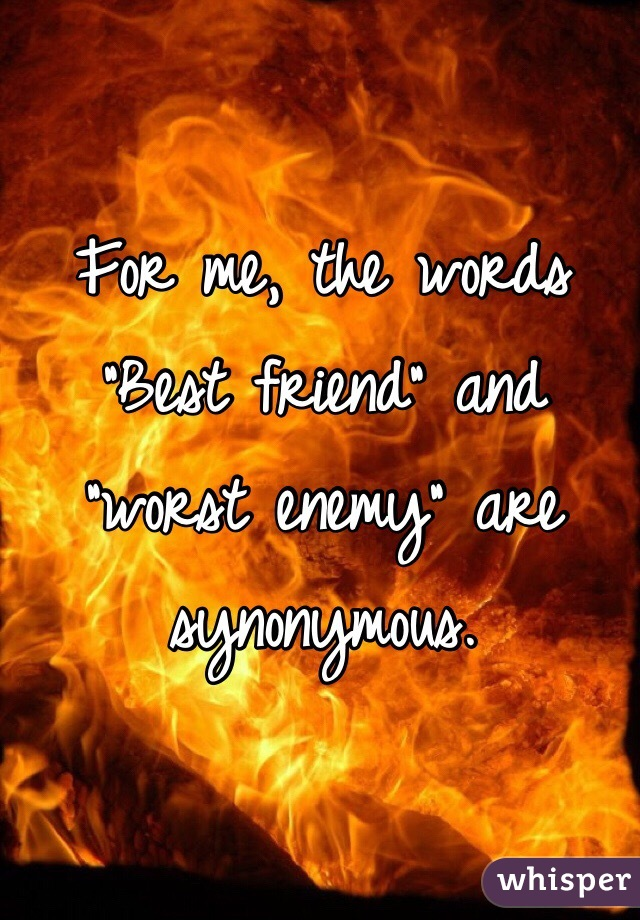 """For me, the words """"Best friend"""" and """"worst enemy"""" are synonymous."""